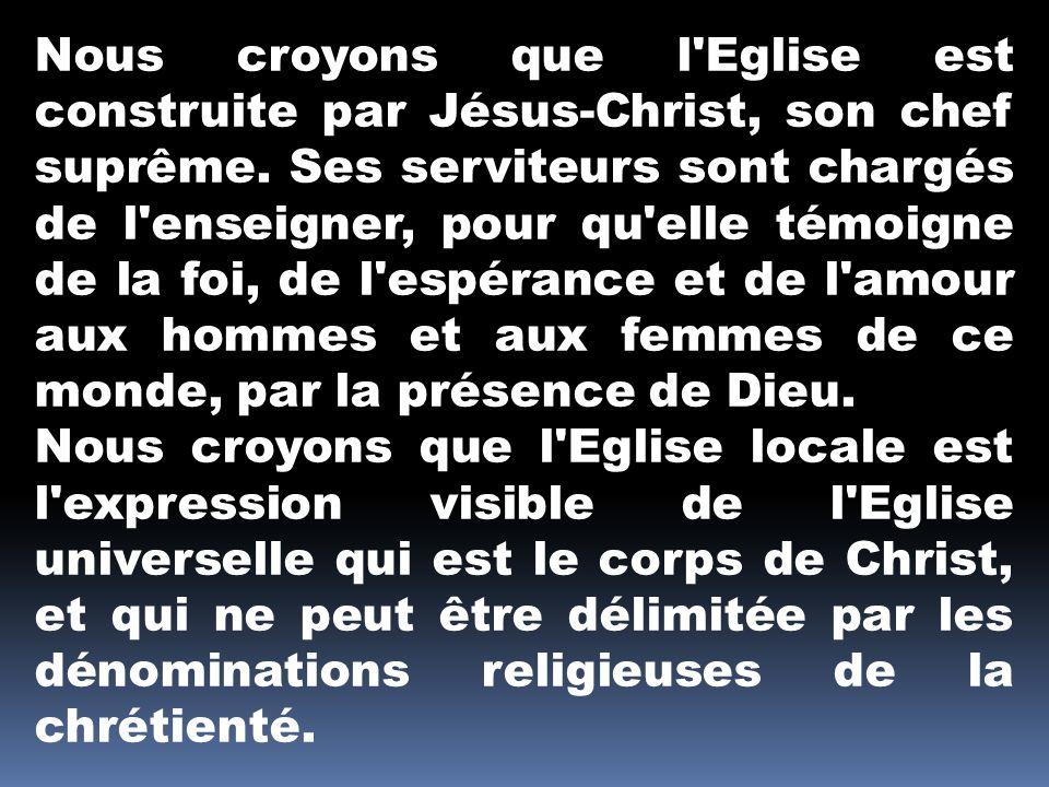 Nous croyons que l'Eglise est construite par Jésus-Christ, son chef suprême. Ses serviteurs sont chargés de l'enseigner, pour qu'elle témoigne de la f