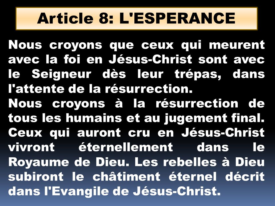 Article 8: L'ESPERANCE Nous croyons que ceux qui meurent avec la foi en Jésus-Christ sont avec le Seigneur dès leur trépas, dans l'attente de la résur