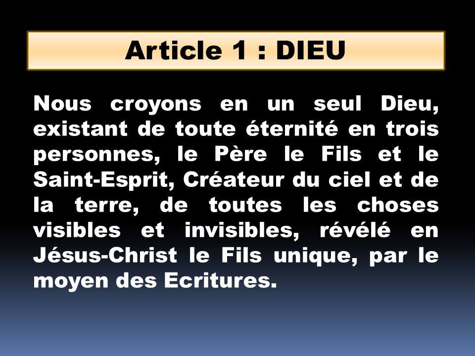 Article 1 : DIEU Nous croyons en un seul Dieu, existant de toute éternité en trois personnes, le Père le Fils et le Saint-Esprit, Créateur du ciel et de la terre, de toutes les choses visibles et invisibles, révélé en Jésus-Christ le Fils unique, par le moyen des Ecritures.