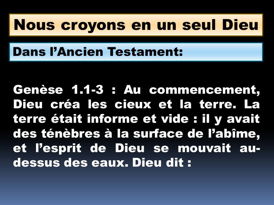 Nous croyons en un seul Dieu Dans lAncien Testament: Genèse 1.1-3 : Au commencement, Dieu créa les cieux et la terre. La terre était informe et vide :