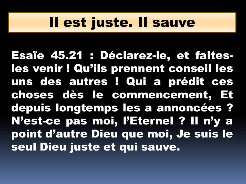 Il est juste. Il sauve Esaïe 45.21 : Déclarez-le, et faites- les venir ! Quils prennent conseil les uns des autres ! Qui a prédit ces choses dès le co