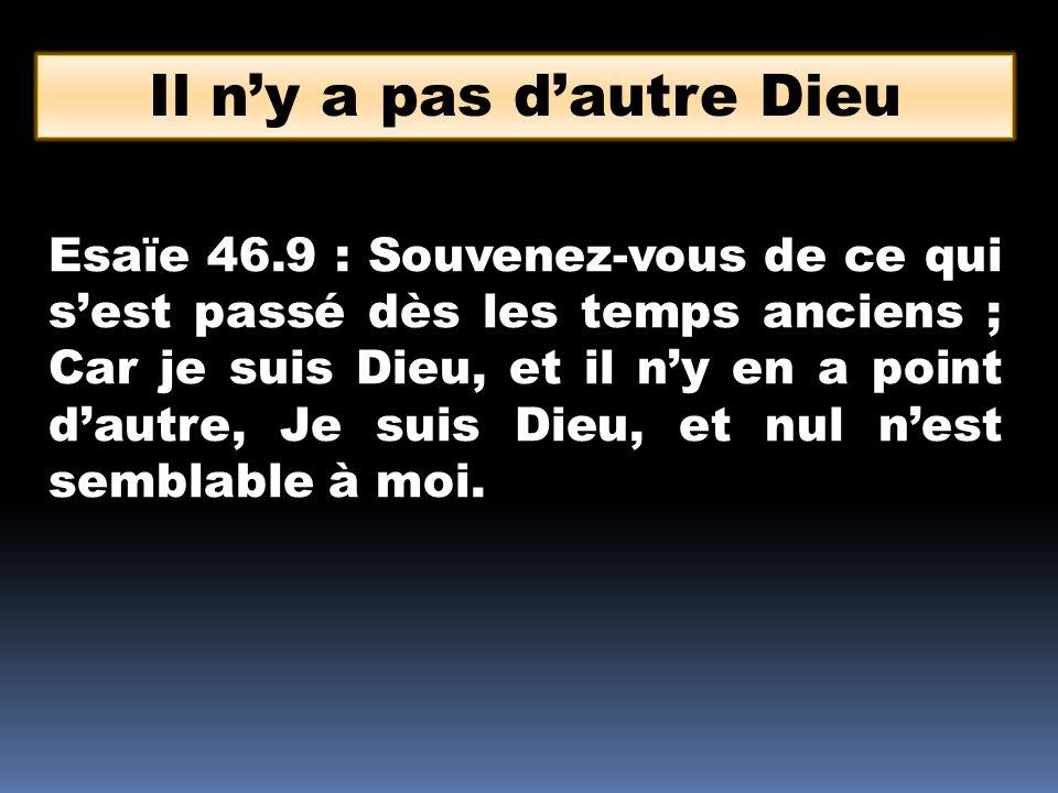 Il ny a pas dautre Dieu Esaïe 46.9 : Souvenez-vous de ce qui sest passé dès les temps anciens ; Car je suis Dieu, et il ny en a point dautre, Je suis Dieu, et nul nest semblable à moi.