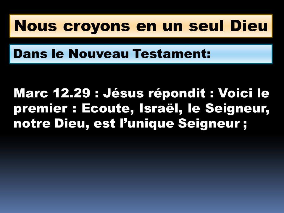 Nous croyons en un seul Dieu Dans le Nouveau Testament: Marc 12.29 : Jésus répondit : Voici le premier : Ecoute, Israël, le Seigneur, notre Dieu, est lunique Seigneur ;