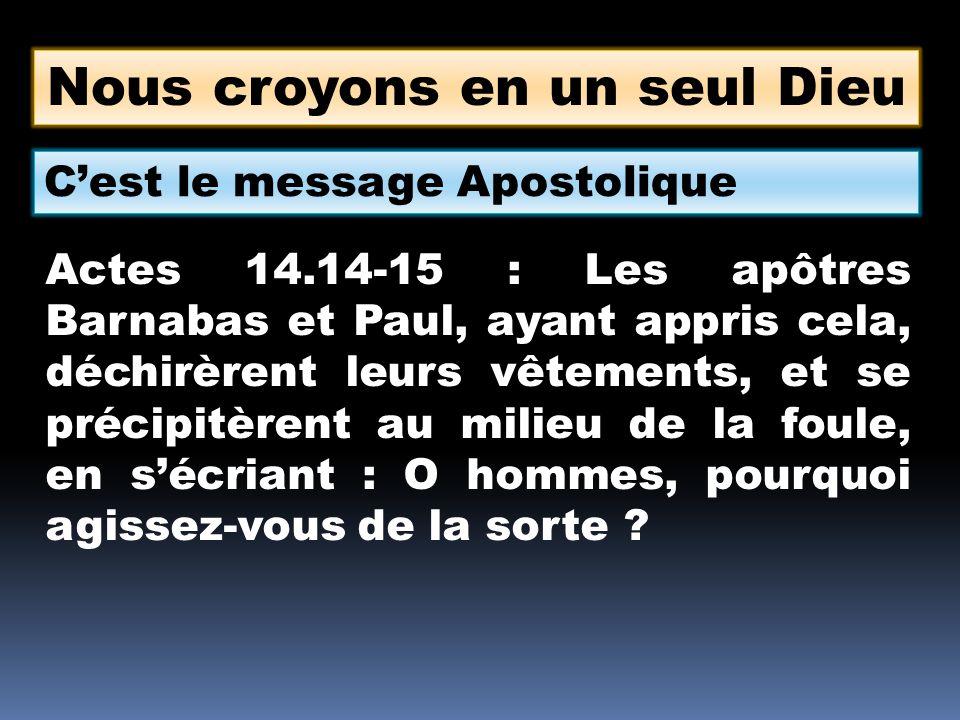 Nous croyons en un seul Dieu Cest le message Apostolique Actes 14.14-15 : Les apôtres Barnabas et Paul, ayant appris cela, déchirèrent leurs vêtements, et se précipitèrent au milieu de la foule, en sécriant : O hommes, pourquoi agissez-vous de la sorte