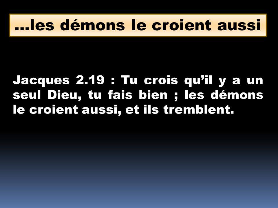 …les démons le croient aussi Jacques 2.19 : Tu crois quil y a un seul Dieu, tu fais bien ; les démons le croient aussi, et ils tremblent.