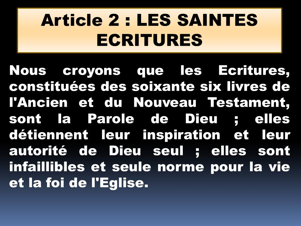Article 2 : LES SAINTES ECRITURES Nous croyons que les Ecritures, constituées des soixante six livres de l Ancien et du Nouveau Testament, sont la Parole de Dieu ; elles détiennent leur inspiration et leur autorité de Dieu seul ; elles sont infaillibles et seule norme pour la vie et la foi de l Eglise.