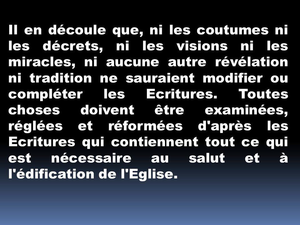 Il en découle que, ni les coutumes ni les décrets, ni les visions ni les miracles, ni aucune autre révélation ni tradition ne sauraient modifier ou compléter les Ecritures.