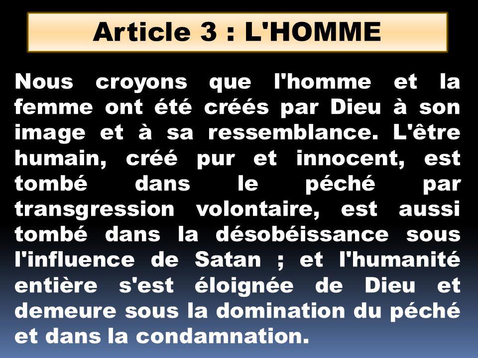 Article 3 : L'HOMME Nous croyons que l'homme et la femme ont été créés par Dieu à son image et à sa ressemblance. L'être humain, créé pur et innocent,