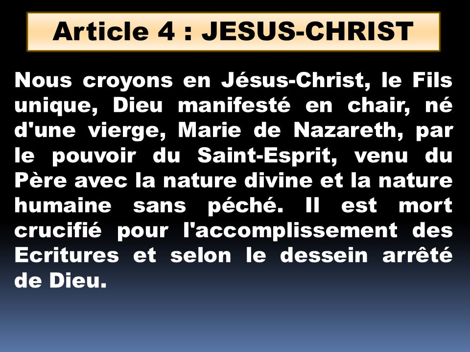 Article 4 : JESUS-CHRIST Nous croyons en Jésus-Christ, le Fils unique, Dieu manifesté en chair, né d une vierge, Marie de Nazareth, par le pouvoir du Saint-Esprit, venu du Père avec la nature divine et la nature humaine sans péché.