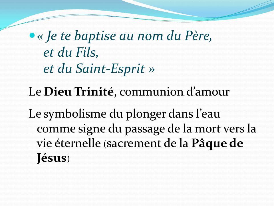 « Je te baptise au nom du Père, et du Fils, et du Saint-Esprit » Le Dieu Trinité, communion damour Le symbolisme du plonger dans leau comme signe du passage de la mort vers la vie éternelle ( sacrement de la Pâque de Jésus )
