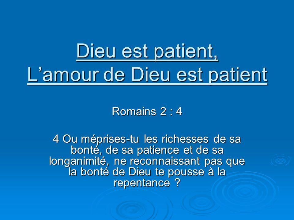 Dieu est patient, Lamour de Dieu est patient Romains 2 : 4 4 Ou méprises-tu les richesses de sa bonté, de sa patience et de sa longanimité, ne reconnaissant pas que la bonté de Dieu te pousse à la repentance