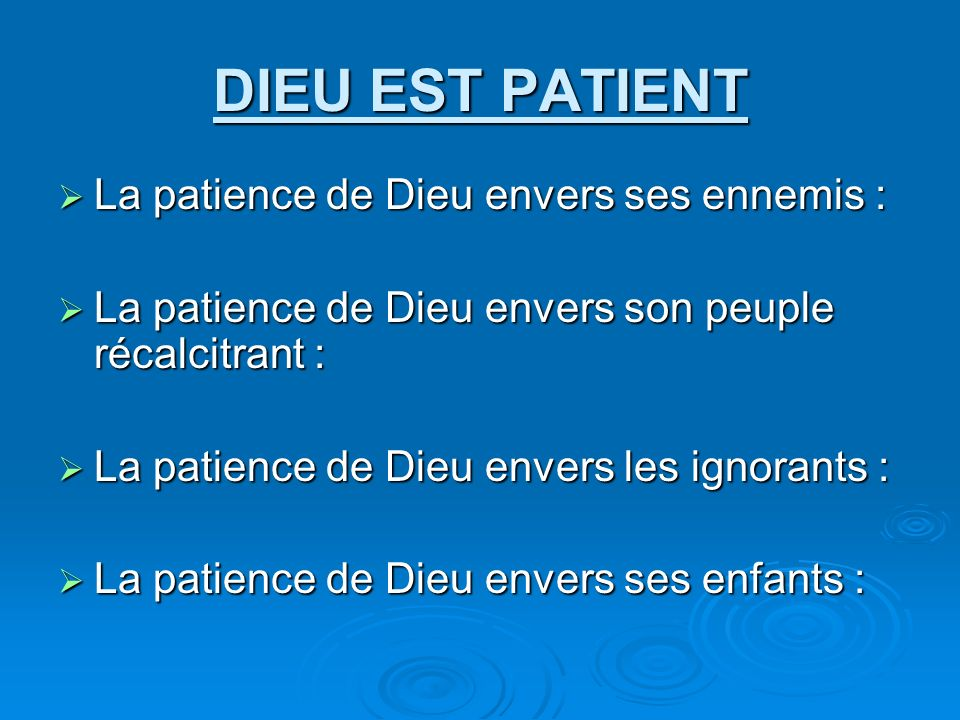 DIEU EST PATIENT La patience de Dieu envers ses ennemis : La patience de Dieu envers ses ennemis : La patience de Dieu envers son peuple récalcitrant : La patience de Dieu envers son peuple récalcitrant : La patience de Dieu envers les ignorants : La patience de Dieu envers les ignorants : La patience de Dieu envers ses enfants : La patience de Dieu envers ses enfants :