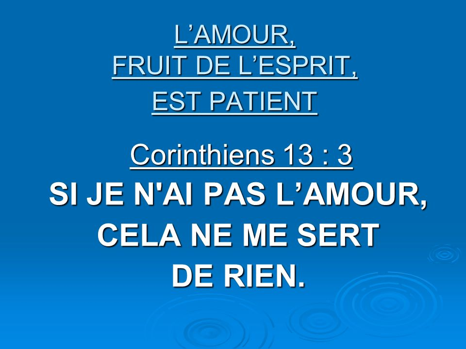 LAMOUR, FRUIT DE LESPRIT, EST PATIENT Corinthiens 13 : 3 Corinthiens 13 : 3 SI JE N AI PAS LAMOUR, CELA NE ME SERT DE RIEN.