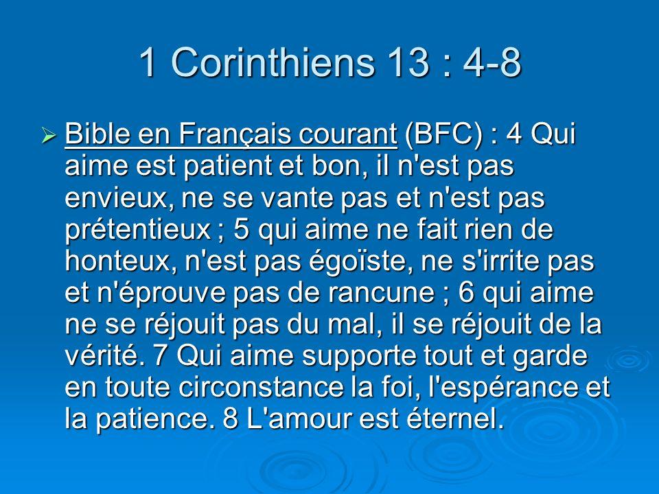 1 Corinthiens 13 : 4-8 Bible en Français courant (BFC) : 4 Qui aime est patient et bon, il n est pas envieux, ne se vante pas et n est pas prétentieux ; 5 qui aime ne fait rien de honteux, n est pas égoïste, ne s irrite pas et n éprouve pas de rancune ; 6 qui aime ne se réjouit pas du mal, il se réjouit de la vérité.