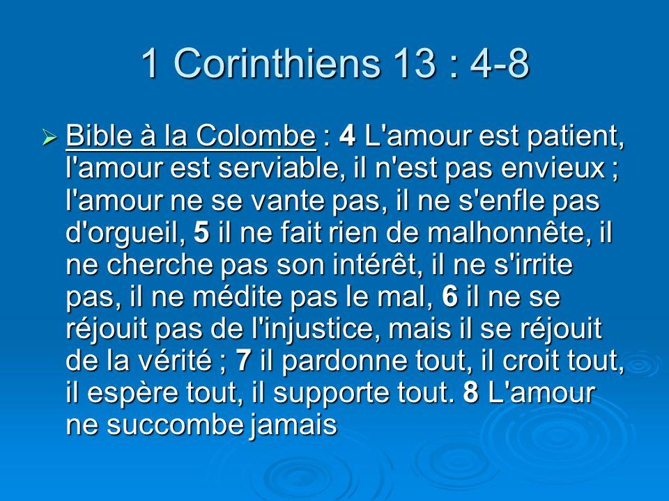 1 Corinthiens 13 : 4-8 Bible à la Colombe : 4 L amour est patient, l amour est serviable, il n est pas envieux ; l amour ne se vante pas, il ne s enfle pas d orgueil, 5 il ne fait rien de malhonnête, il ne cherche pas son intérêt, il ne s irrite pas, il ne médite pas le mal, 6 il ne se réjouit pas de l injustice, mais il se réjouit de la vérité ; 7 il pardonne tout, il croit tout, il espère tout, il supporte tout.