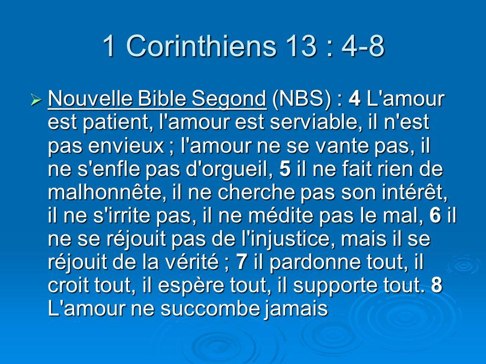 1 Corinthiens 13 : 4-8 Nouvelle Bible Segond (NBS) : 4 L amour est patient, l amour est serviable, il n est pas envieux ; l amour ne se vante pas, il ne s enfle pas d orgueil, 5 il ne fait rien de malhonnête, il ne cherche pas son intérêt, il ne s irrite pas, il ne médite pas le mal, 6 il ne se réjouit pas de l injustice, mais il se réjouit de la vérité ; 7 il pardonne tout, il croit tout, il espère tout, il supporte tout.