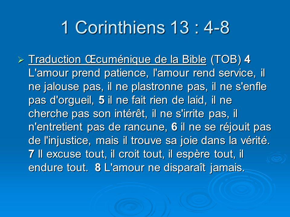 1 Corinthiens 13 : 4-8 Traduction Œcuménique de la Bible (TOB) 4 L amour prend patience, l amour rend service, il ne jalouse pas, il ne plastronne pas, il ne s enfle pas d orgueil, 5 il ne fait rien de laid, il ne cherche pas son intérêt, il ne s irrite pas, il n entretient pas de rancune, 6 il ne se réjouit pas de l injustice, mais il trouve sa joie dans la vérité.