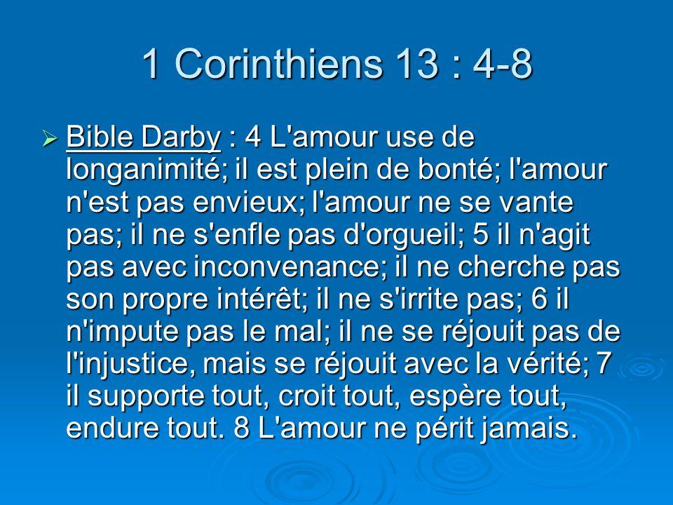 1 Corinthiens 13 : 4-8 Bible Darby : 4 L amour use de longanimité; il est plein de bonté; l amour n est pas envieux; l amour ne se vante pas; il ne s enfle pas d orgueil; 5 il n agit pas avec inconvenance; il ne cherche pas son propre intérêt; il ne s irrite pas; 6 il n impute pas le mal; il ne se réjouit pas de l injustice, mais se réjouit avec la vérité; 7 il supporte tout, croit tout, espère tout, endure tout.