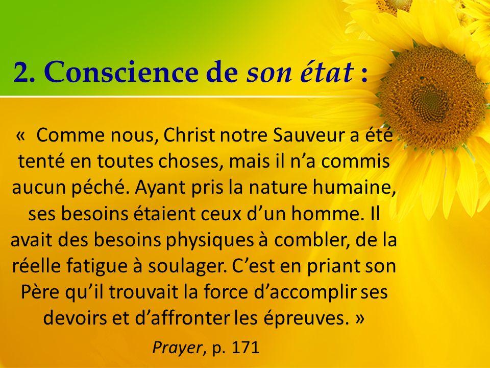 2. Conscience de son état : « Comme nous, Christ notre Sauveur a été tenté en toutes choses, mais il na commis aucun péché. Ayant pris la nature humai