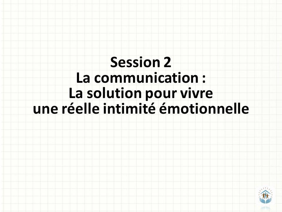 Session 2 La communication : La solution pour vivre une réelle intimité émotionnelle