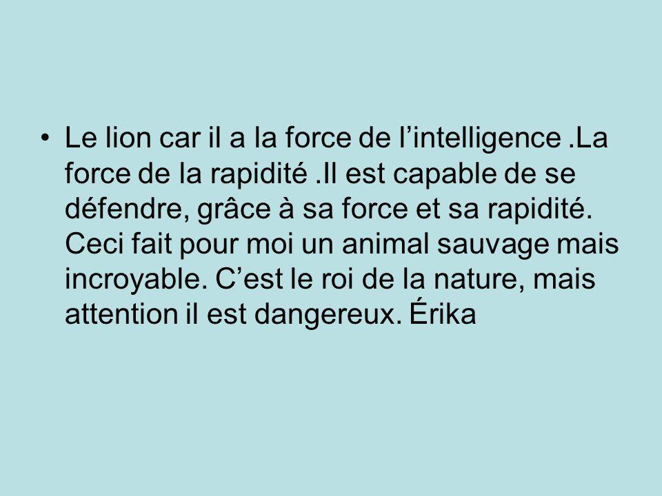 Le lion car il a la force de lintelligence.La force de la rapidité.Il est capable de se défendre, grâce à sa force et sa rapidité. Ceci fait pour moi