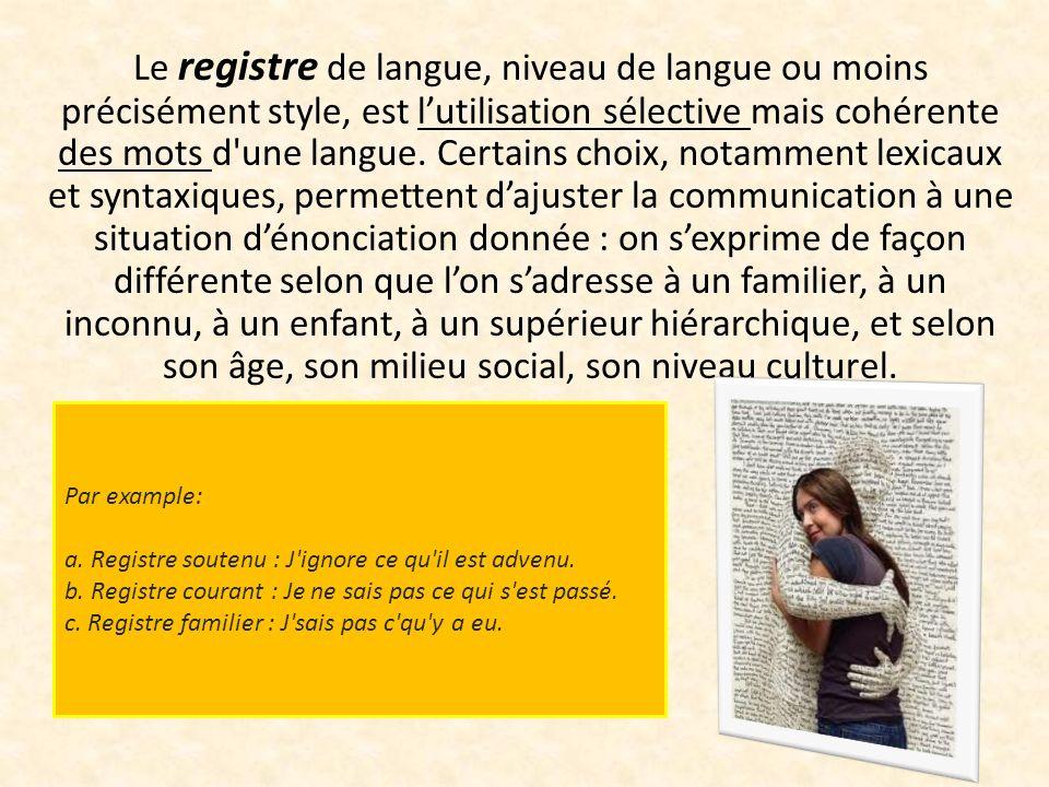 Le registre de langue, niveau de langue ou moins précisément style, est lutilisation sélective mais cohérente des mots d une langue.