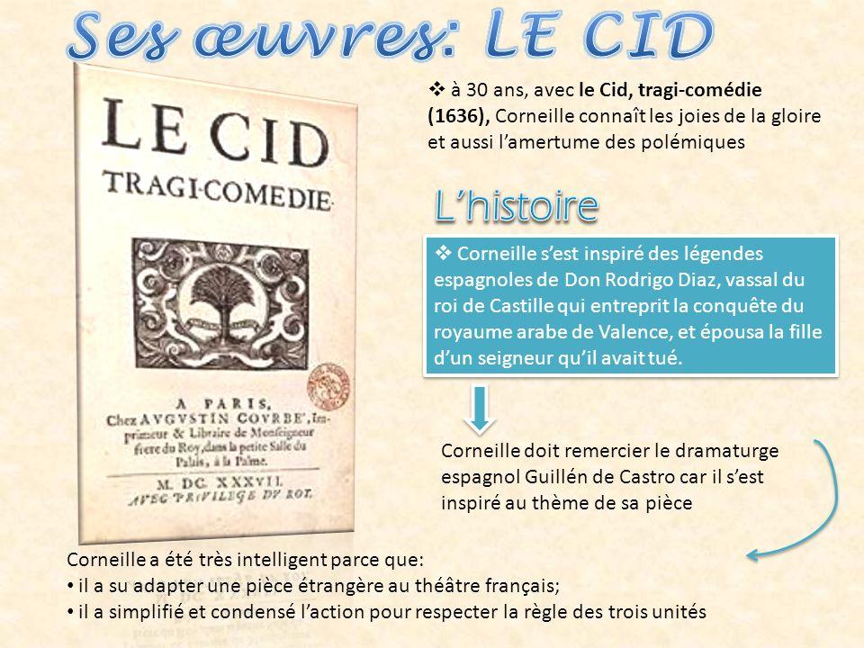 à 30 ans, avec le Cid, tragi-comédie (1636), Corneille connaît les joies de la gloire et aussi lamertume des polémiques Corneille sest inspiré des légendes espagnoles de Don Rodrigo Diaz, vassal du roi de Castille qui entreprit la conquête du royaume arabe de Valence, et épousa la fille dun seigneur quil avait tué.