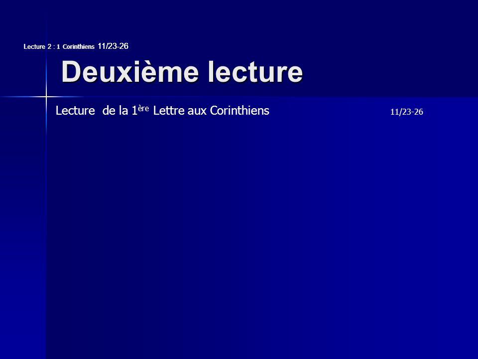 Deuxième lecture Lecture 2 : 1 Corinthiens 11/23-26 Lecture de la 1 ère Lettre aux Corinthiens 11/23-26