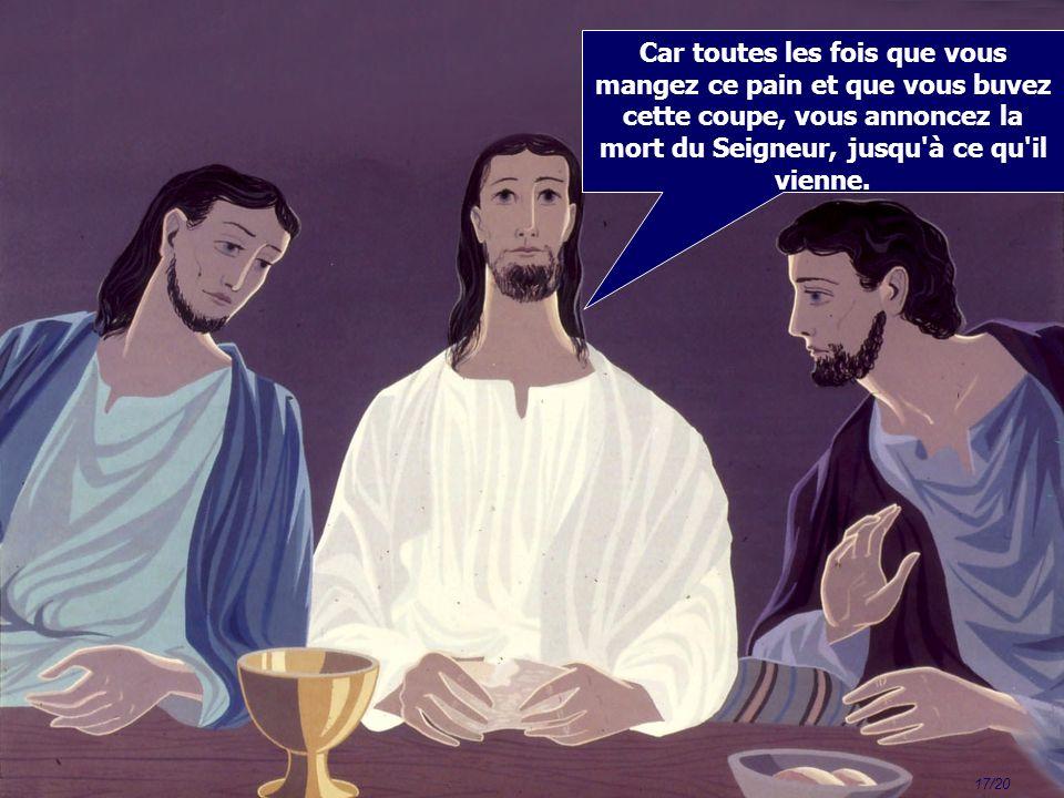 17/20 Car toutes les fois que vous mangez ce pain et que vous buvez cette coupe, vous annoncez la mort du Seigneur, jusqu à ce qu il vienne.