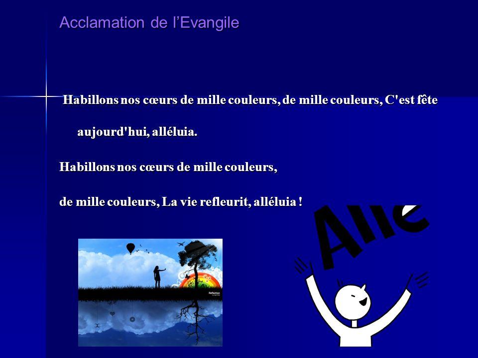 Acclamation de lEvangile Habillons nos cœurs de mille couleurs, de mille couleurs, C est fête aujourd hui, alléluia.