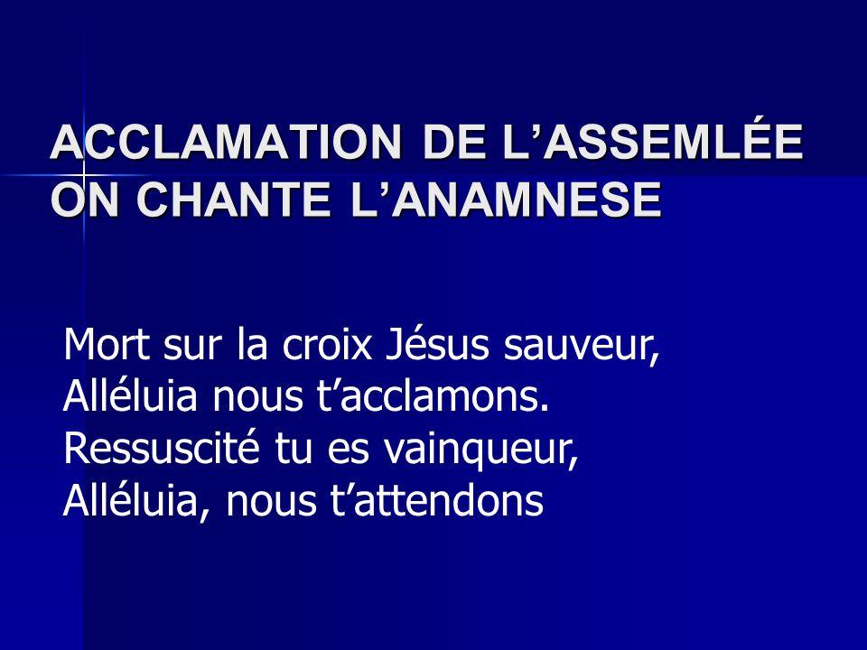 ACCLAMATION DE LASSEMLÉE ON CHANTE LANAMNESE Mort sur la croix Jésus sauveur, Alléluia nous tacclamons.