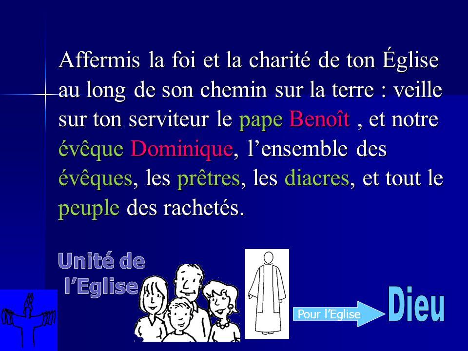 Affermis la foi et la charité de ton Église au long de son chemin sur la terre : veille sur ton serviteur le pape Benoît, et notre évêque Dominique, lensemble des évêques, les prêtres, les diacres, et tout le peuple des rachetés.