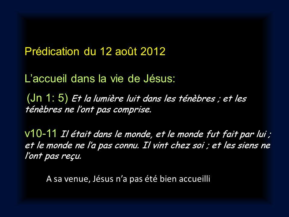 Prédication du 12 août 2012 Laccueil dans la vie de Jésus: (Jn 1: 5) Et la lumière luit dans les ténèbres ; et les ténèbres ne lont pas comprise. v10-
