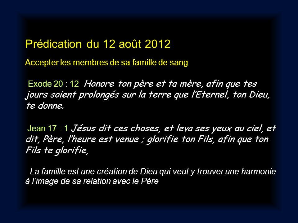 Prédication du 12 août 2012 Accepter les membres de sa famille de sang Exode 20 : 12 Honore ton père et ta mère, afin que tes jours soient prolongés s