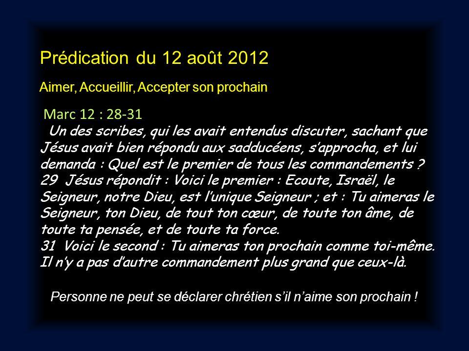 Prédication du 12 août 2012 Aimer, Accueillir, Accepter son prochain Marc 12 : 28-31 Un des scribes, qui les avait entendus discuter, sachant que Jésu