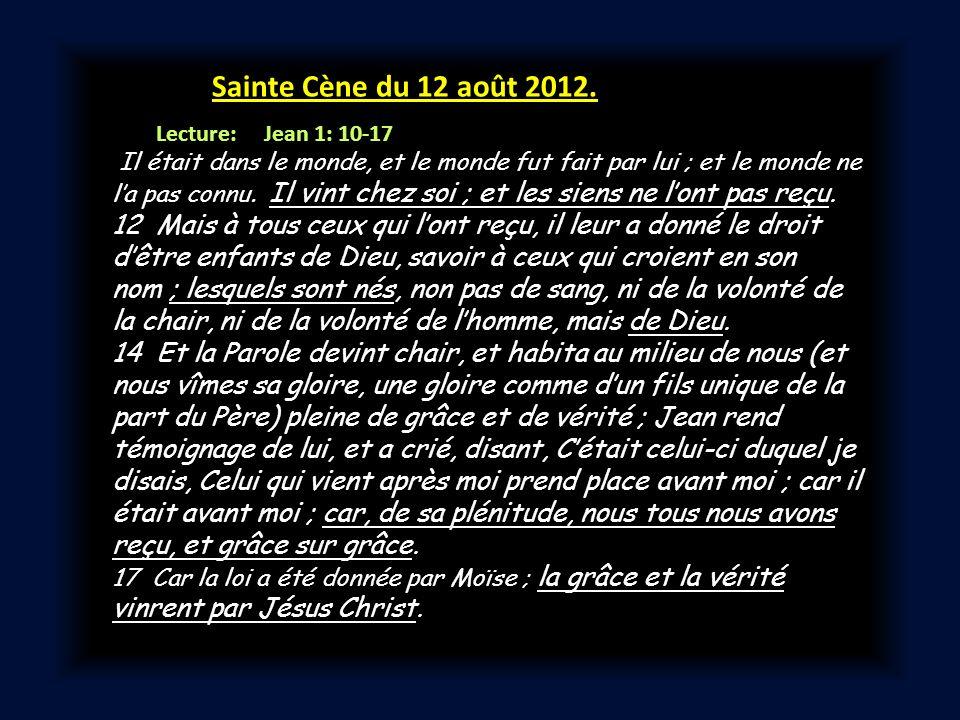 Sainte Cène du 12 août 2012. Lecture: Jean 1: 10-17 Il était dans le monde, et le monde fut fait par lui ; et le monde ne la pas connu. Il vint chez s
