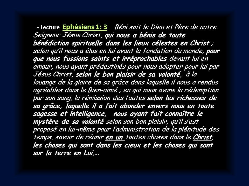 - Lecture Ephésiens 1: 3 Béni soit le Dieu et Père de notre Seigneur Jésus Christ, qui nous a bénis de toute bénédiction spirituelle dans les lieux cé