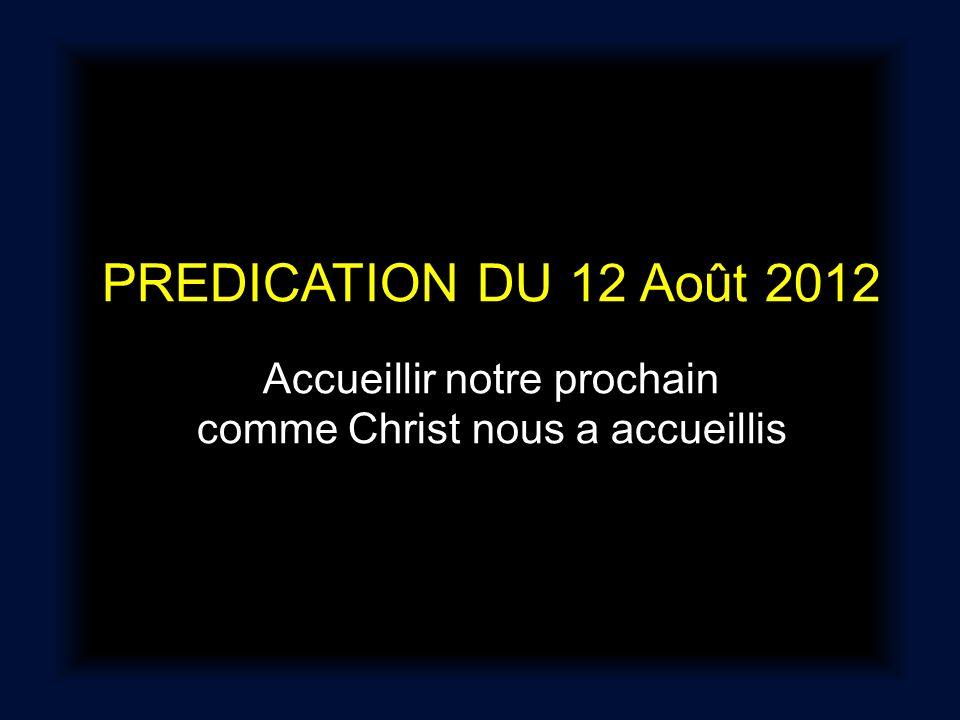 PREDICATION DU 12 Août 2012 Accueillir notre prochain comme Christ nous a accueillis