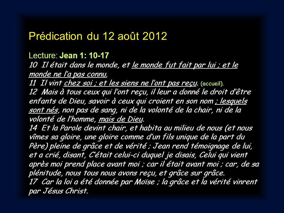 Prédication du 12 août 2012 Lecture: Jean 1: 10-17 10 Il était dans le monde, et le monde fut fait par lui ; et le monde ne la pas connu.