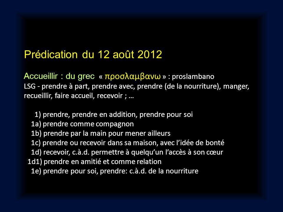 Prédication du 12 août 2012 Accueillir : du grec « προσλαμβανω » : proslambano LSG - prendre à part, prendre avec, prendre (de la nourriture), manger,