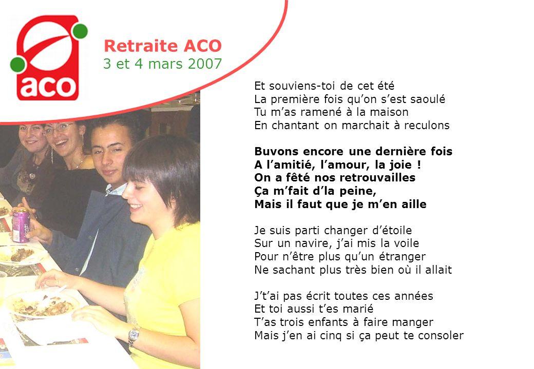 Retraite ACO 3 et 4 mars 2007 Et souviens-toi de cet été La première fois quon sest saoulé Tu mas ramené à la maison En chantant on marchait à reculons Buvons encore une dernière fois A lamitié, lamour, la joie .