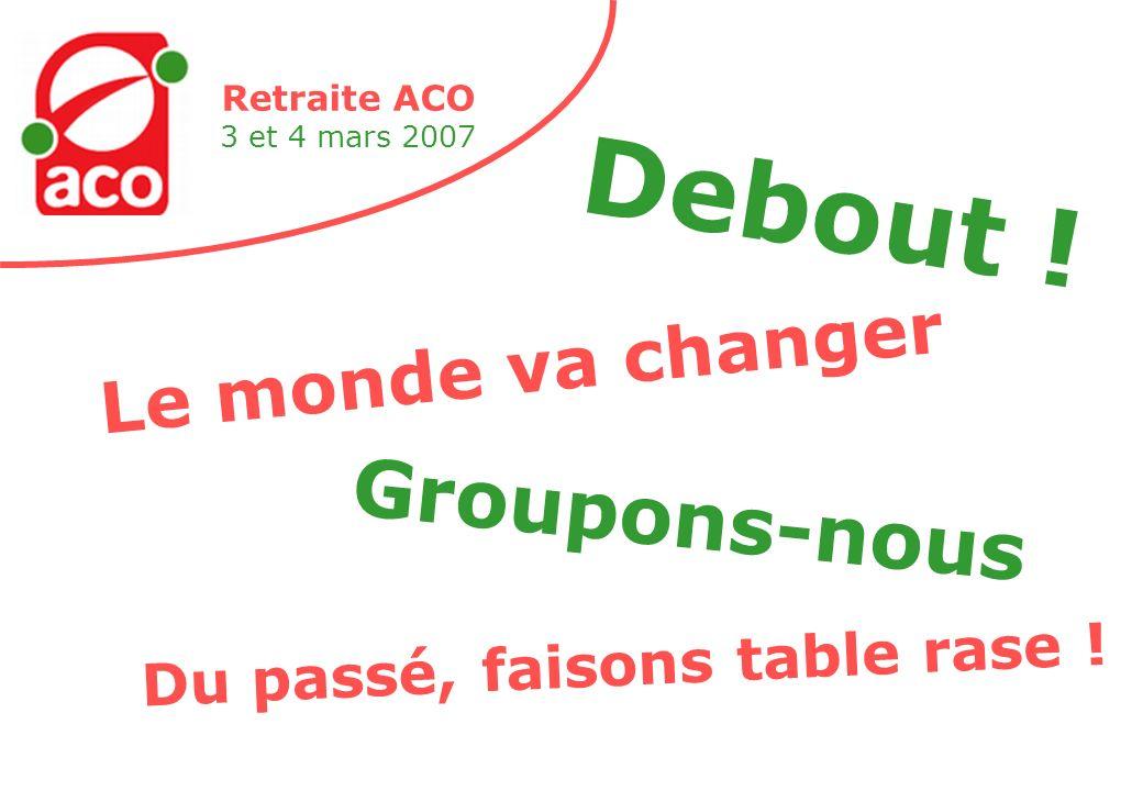 Retraite ACO 3 et 4 mars 2007 Le monde va changer Debout .