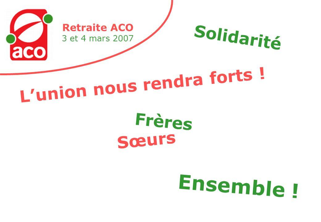 Retraite ACO 3 et 4 mars 2007 Solidarité mes frères et mes sœurs Nous engraissons le capital et ses usines Enchaînés du matin au soir à la machine Pour notre peine des salaires de famine Mais lunion nous rendra forts .