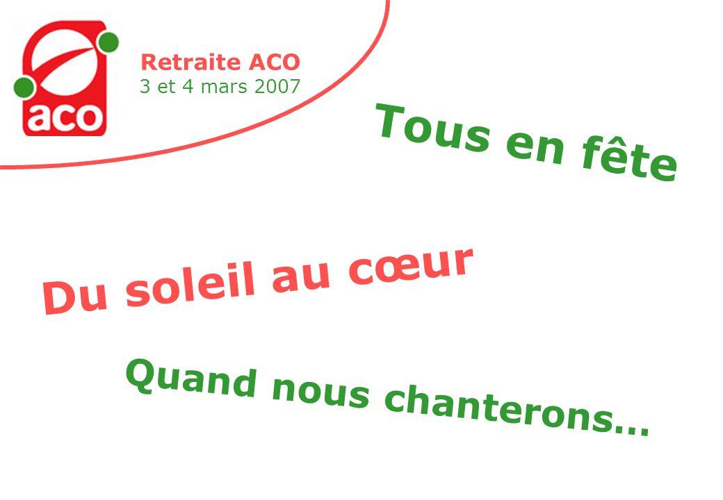Retraite ACO 3 et 4 mars 2007 Du soleil au cœur Tous en fête Quand nous chanterons…
