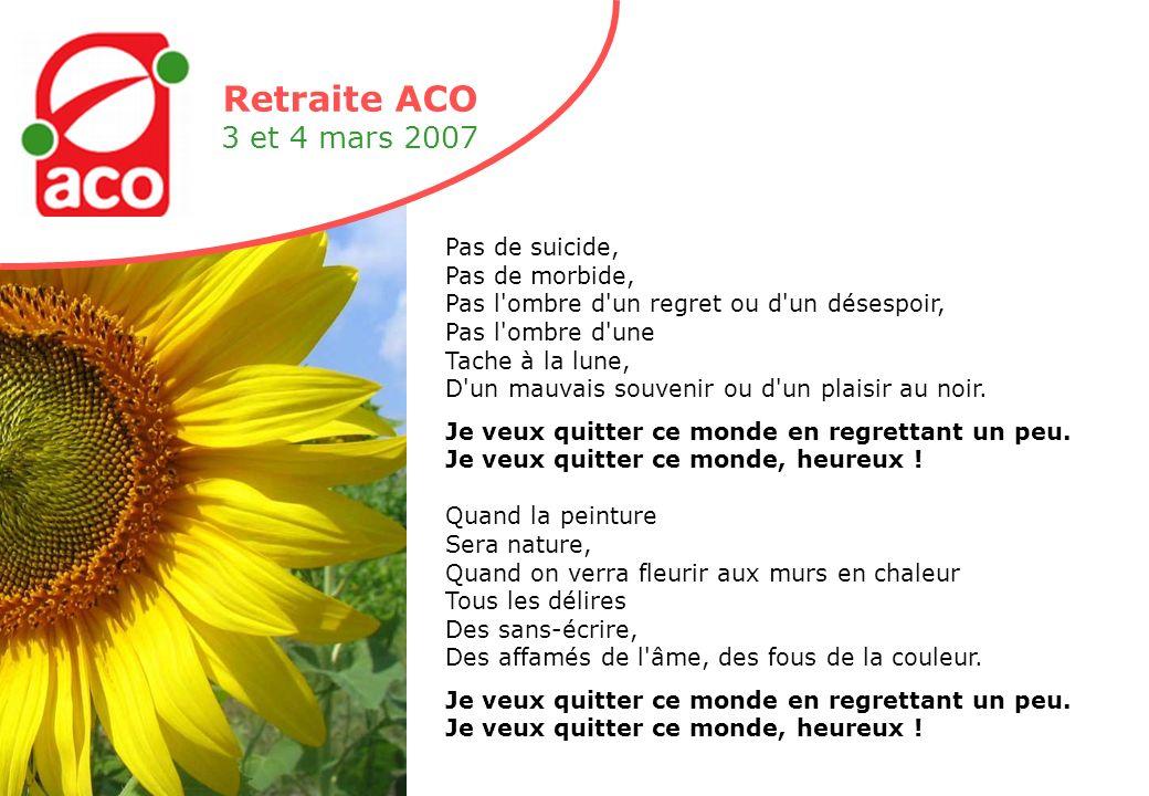 Retraite ACO 3 et 4 mars 2007 Pas de suicide, Pas de morbide, Pas l ombre d un regret ou d un désespoir, Pas l ombre d une Tache à la lune, D un mauvais souvenir ou d un plaisir au noir.
