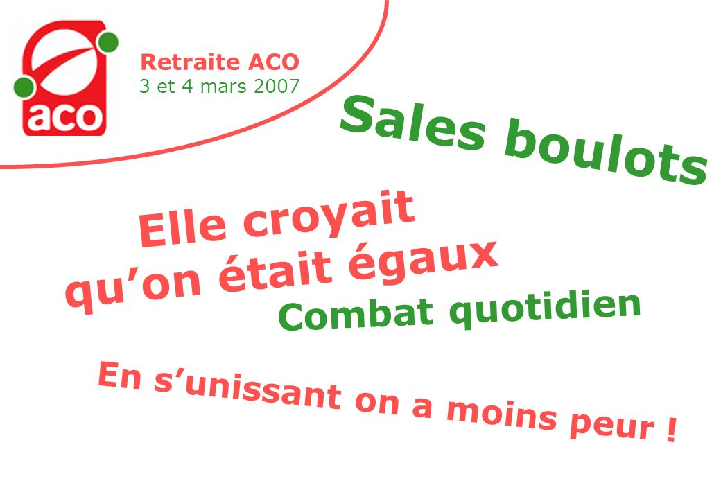 Retraite ACO 3 et 4 mars 2007 Elle croyait quon était égaux Sales boulots En sunissant on a moins peur .