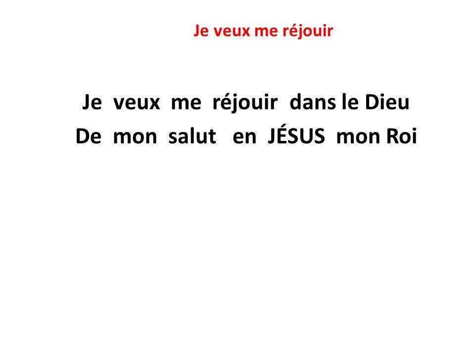 Je veux me réjouir Je veux me réjouir dans le Dieu De mon salut en JÉSUS mon Roi