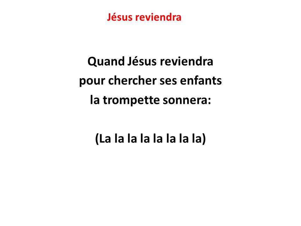 Jésus reviendra Quand Jésus reviendra pour chercher ses enfants la trompette sonnera: (La la la la la la la la)