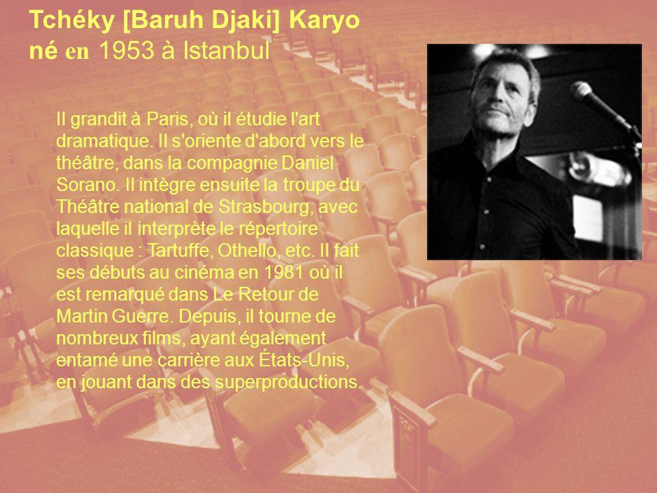 Tchéky [Baruh Djaki] Karyo né en 1953 à Istanbul Il grandit à Paris, où il étudie l art dramatique.
