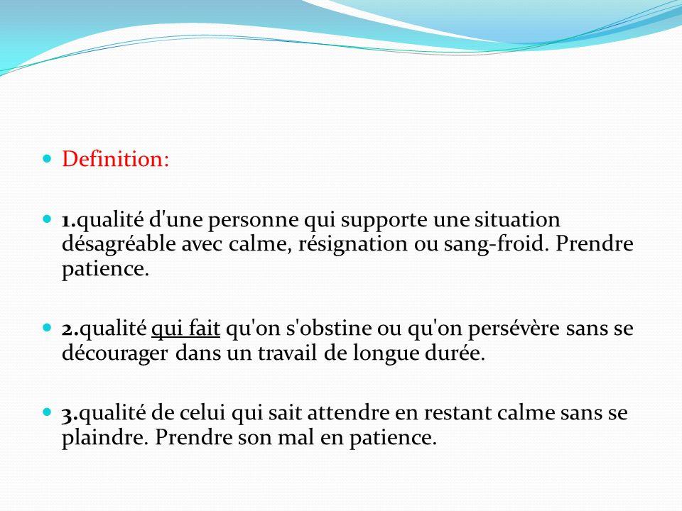 Definition: 1.qualité d une personne qui supporte une situation désagréable avec calme, résignation ou sang-froid.